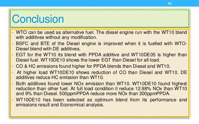 Conclusion • WTO can be used as alternative fuel. The diesel engine run with the WT10 blend with additives without any mod...