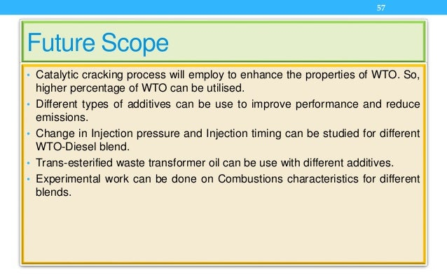 Future Scope • Catalytic cracking process will employ to enhance the properties of WTO. So, higher percentage of WTO can b...