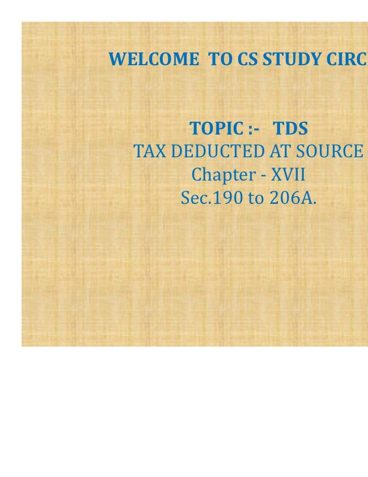 WELCOME TO CS STUDY CIRCLE        TOPIC :- TDS  TAX DEDUCTED AT SOURCE        Chapter - XVII       Sec.190 to 206A.