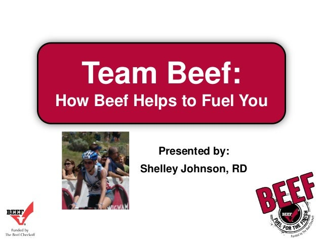 Team Beef: How Beef Helps to Fuel You Presented by: Shelley Johnson, RD