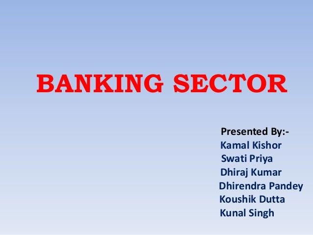 BANKING SECTOR Presented By:Kamal Kishor Swati Priya Dhiraj Kumar Dhirendra Pandey Koushik Dutta Kunal Singh
