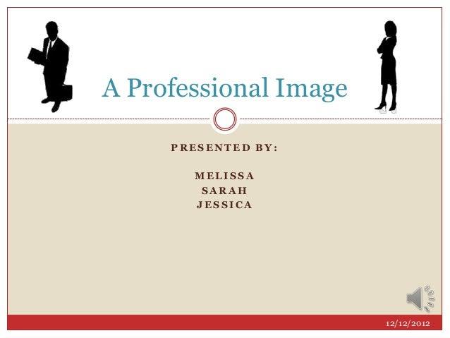 P R E S E N T E D B Y :M E L I S S AS A R A HJ E S S I C AA Professional Image12/12/2012