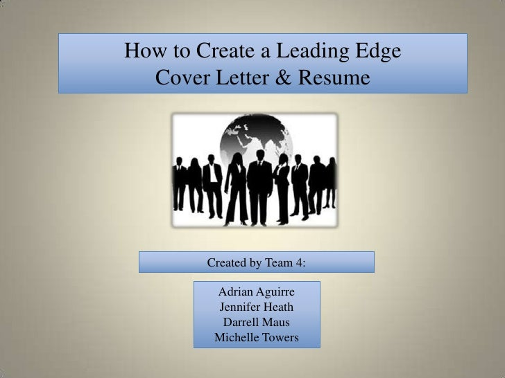 How to Create a Leading Edge  Cover Letter & Resume        Created by Team 4:         Adrian Aguirre         Jennifer Heat...