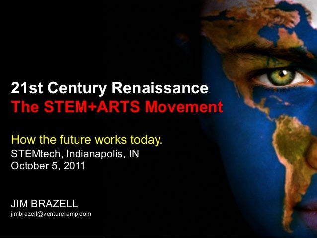 21st Century Renaissance The STEM+ARTS Movement How the future works today. STEMtech, Indianapolis, IN October 5, 2011 JIM...