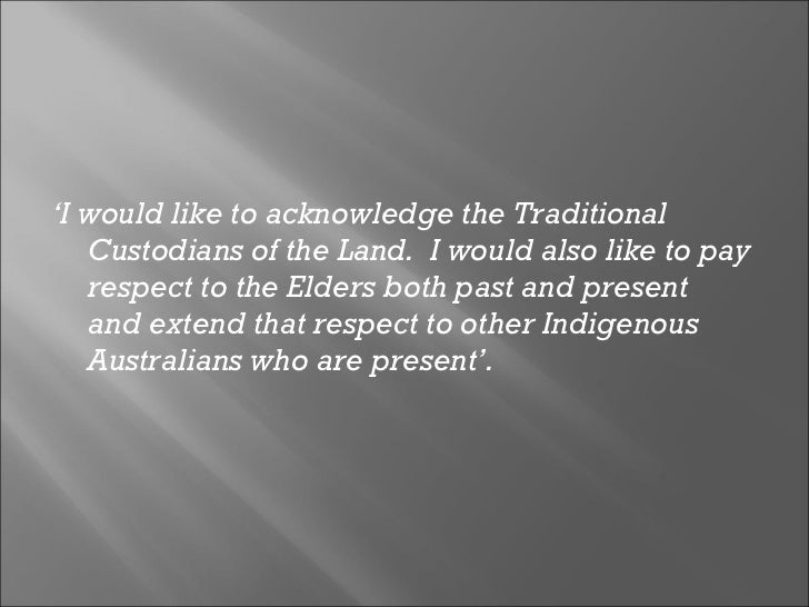 <ul><li>' I would like to acknowledge the Traditional Custodians of the Land.  I would also like to pay respect to the Eld...