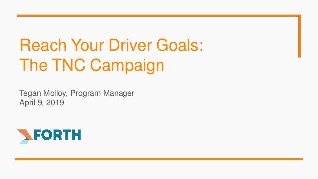 Reach Your Driver Goals: The TNC Campaign Tegan Molloy, Program Manager April 9, 2019