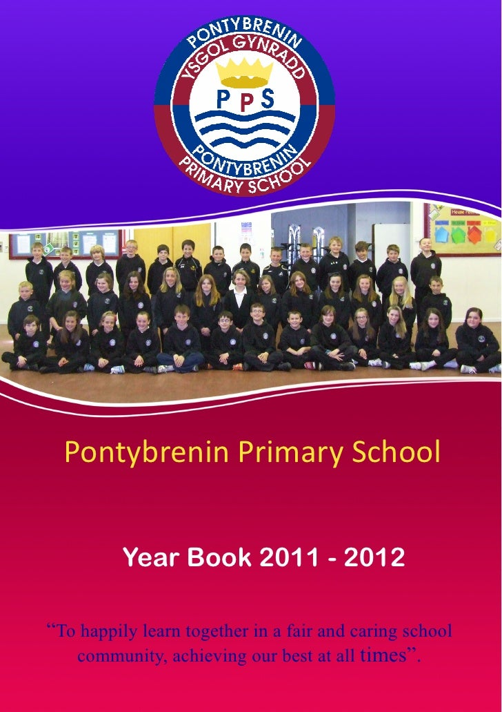 "Pontybrenin Primary School          Year Book 2011 - 2012""To happily learn together in a fair and caring school   communit..."