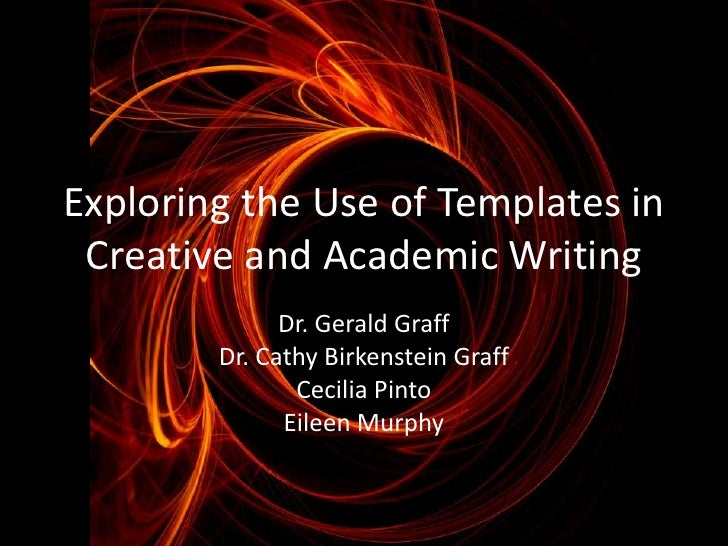 Exploring the Use of Templates in Creative and Academic Writing              Dr. Gerald Graff        Dr. Cathy Birkenstein...