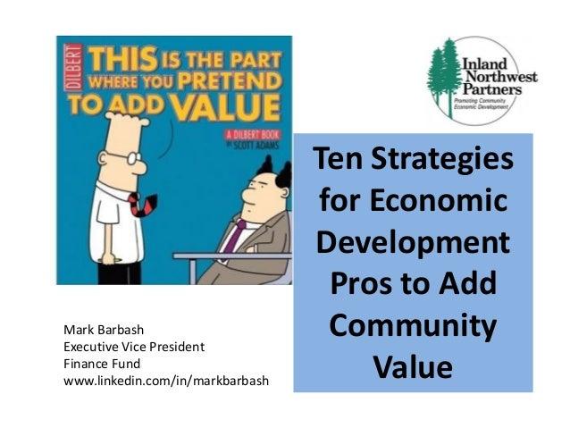 Ten Strategies for Economic Development Pros to Add Community Value Mark Barbash Executive Vice President Finance Fund www...