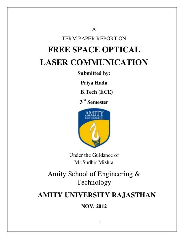 1ATERM PAPER REPORT ONFREE SPACE OPTICALLASER COMMUNICATIONSubmitted by:Priya HadaB.Tech (ECE)3rdSemesterUnder the Guidanc...