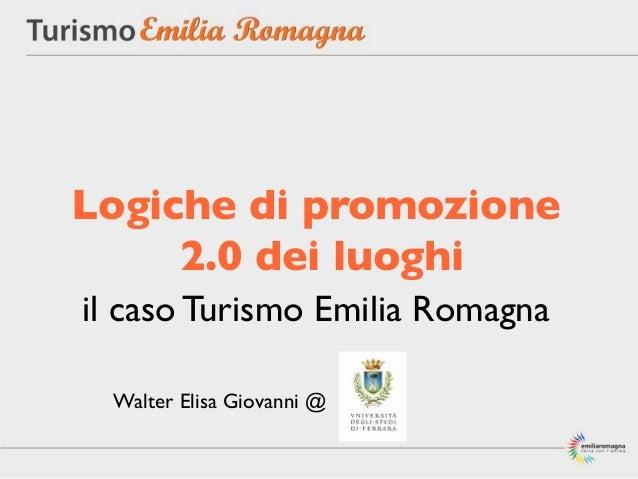 Logiche di promozione     2.0 dei luoghiil caso Turismo Emilia Romagna Walter Elisa Giovanni @