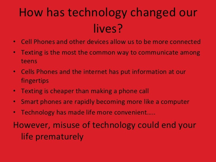 how technology has affected my life Technology and how it affects your life in my opinion, technology changed our life into a simple and easy situation without question as technology is becoming more advanced than ever, most of the products are designed to make our life more convenient.
