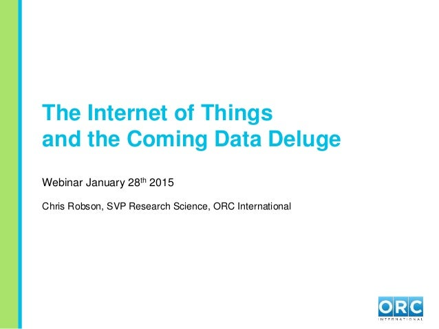 The Internet of Things and the Coming Data Deluge Webinar January 28th 2015 Chris Robson, SVP Research Science, ORC Intern...