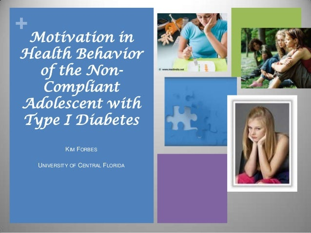+ Motivation in Health Behavior of the Non- Compliant Adolescent with Type I Diabetes KIM FORBES UNIVERSITY OF CENTRAL FLO...