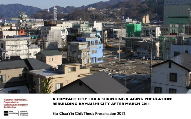 A COMPACT CITY FOR A SHRINKING & AGING POPULATION:REBUILDING KAMAISHI CITY AFTER MARCH 2011Ella Chau Yin Chi's Thesis Pres...