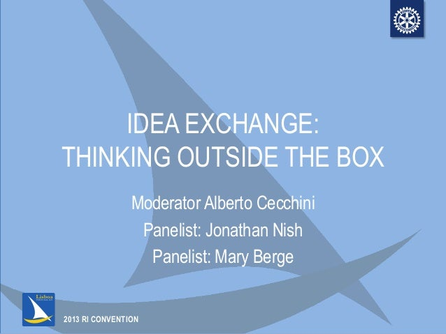 2013 RI CONVENTIONIDEA EXCHANGE:THINKING OUTSIDE THE BOXModerator Alberto CecchiniPanelist: Jonathan NishPanelist: Mary Be...