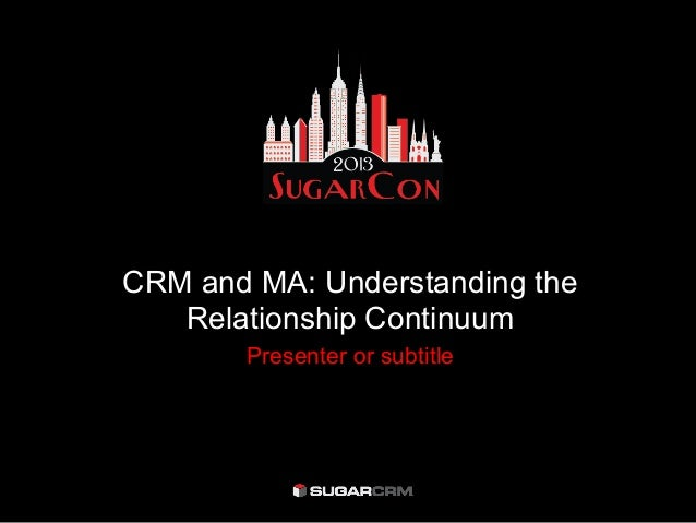 CRM and MA: Understanding the   Relationship Continuum       Presenter or subtitle