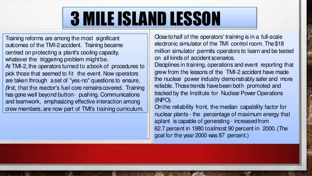 3 MILE ISLAND LESSON Applying the accident's lessons produced important, continuing improvement inthe performance of all n...
