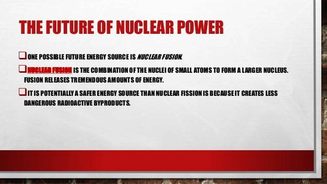 THE FUTURE OF NUCLEAR POWER •ALTHOUGH THE POTENTIAL FOR NUCLEAR FUSION IS GREAT, SO IS THE TECHNICAL DIFFICULTY OF ACHIEVI...