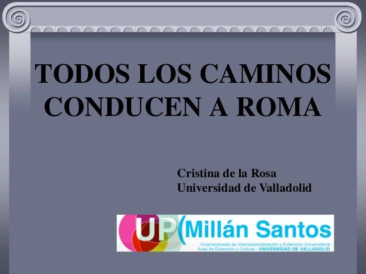 TODOS LOS CAMINOSCONDUCEN A ROMA        Cristina de la Rosa        Universidad de Valladolid