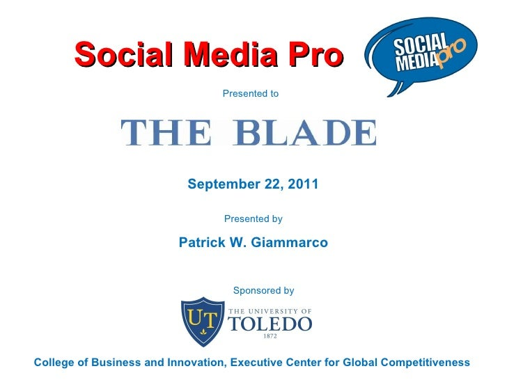 Social Media Pro September 22, 2011 Presented by Patrick W. Giammarco Presented to  College of Business and Innovation, Ex...
