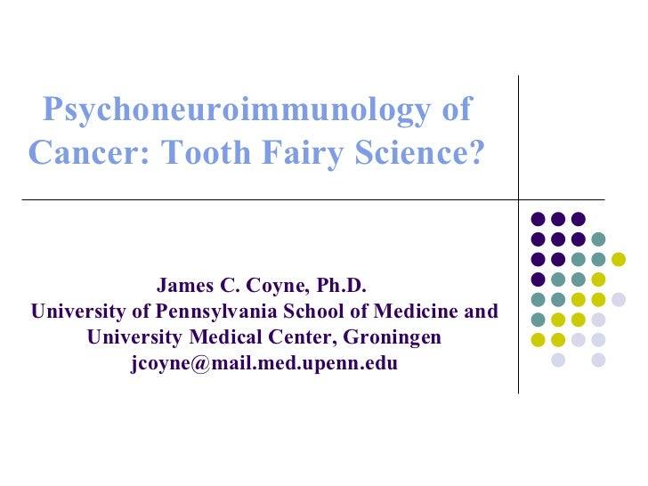Psychoneuroimmunology of Cancer: Tooth Fairy Science? James C. Coyne, Ph.D.  University of Pennsylvania School of Medicine...