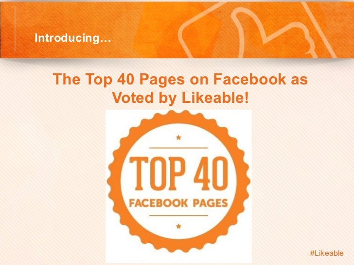 Introducing…       The Top 40 Pages on Facebook as              Voted by Likeable!                                    ...