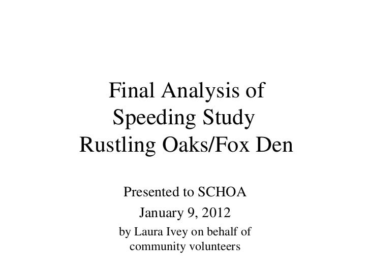 Final Analysis of Speeding Study  Rustling Oaks/Fox Den Presented to SCHOA January 9, 2012 by Laura Ivey on behalf of comm...