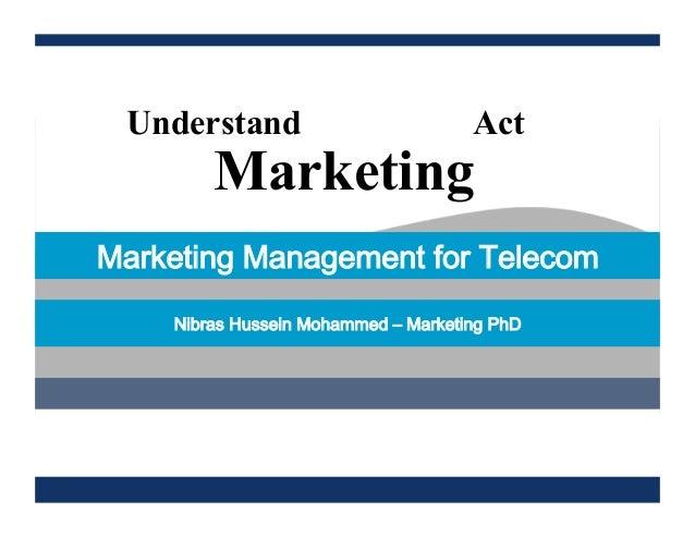 Marketing Understand Act Marketing Management for Telecom Nibras Hussein Mohammed ‒ Marketing PhD