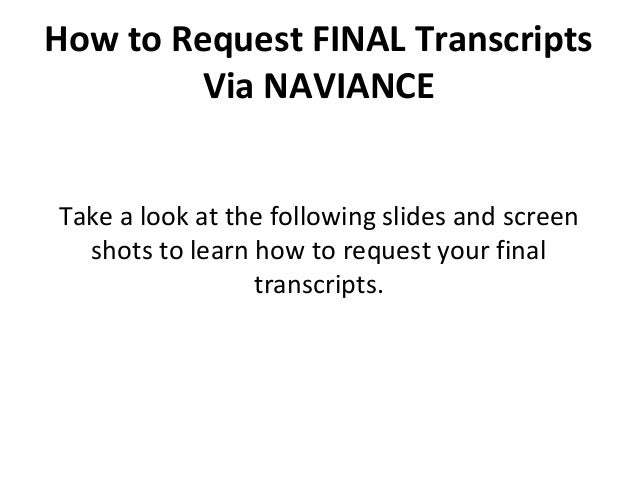 How to Request FINAL Transcripts Via NAVIANCE Take a look at the following slides and screen shots to learn how to request...