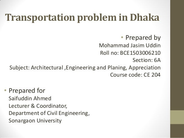 Transportation problem in Dhaka • Prepared by Mohammad Jasim Uddin Roll no: BCE1503006210 Section: 6A Subject: Architectur...