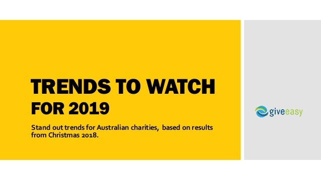 TRENDS TO WATCH FOR 2019 Stand out trends for Australian charities, based on results from Christmas 2018.