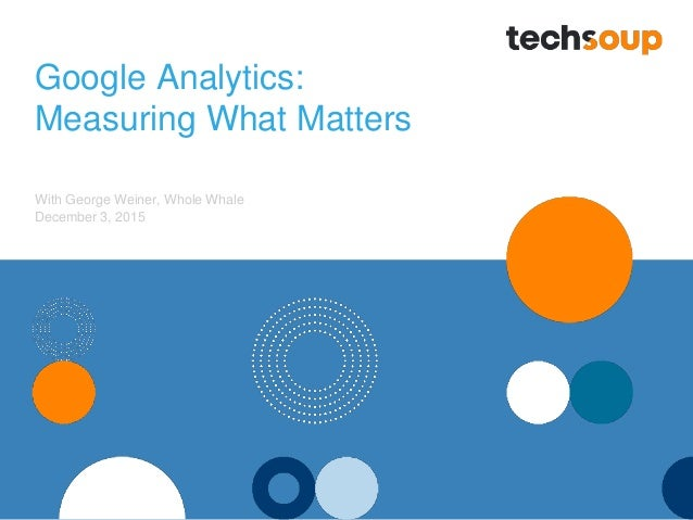Google Analytics: Measuring What Matters With George Weiner, Whole Whale December 3, 2015