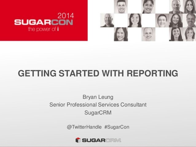 GETTING STARTED WITH REPORTING Bryan Leung Senior Professional Services Consultant SugarCRM @TwitterHandle #SugarCon