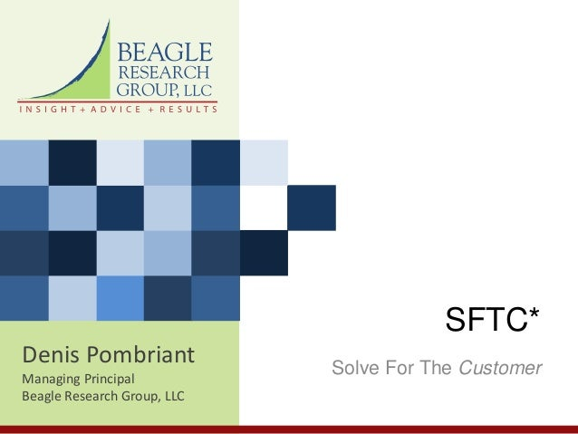 Denis Pombriant Managing Principal Beagle Research Group, LLC SFTC* Solve For The Customer