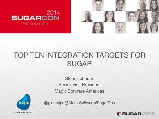 TOP TEN INTEGRATION TARGETS FOR SUGAR Glenn Johnson Senior Vice President Magic Software Americas @glenn4pr @MagicSoftware...