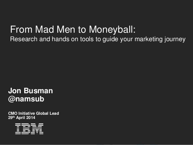 © 2012 IBM Corporation From Mad Men to Moneyball: Research and hands on tools to guide your marketing journey Jon Busman @...