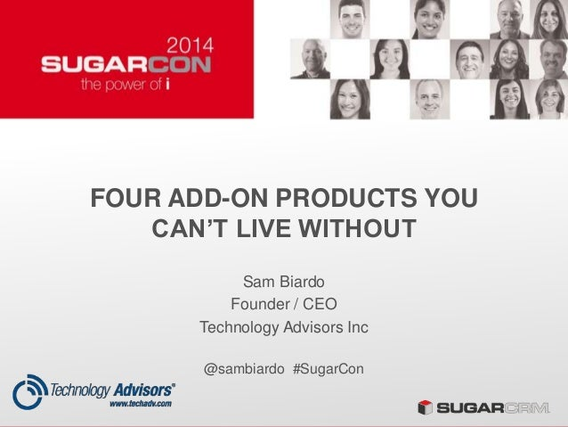 FOUR ADD-ON PRODUCTS YOU CAN'T LIVE WITHOUT Sam Biardo Founder / CEO Technology Advisors Inc @sambiardo #SugarCon