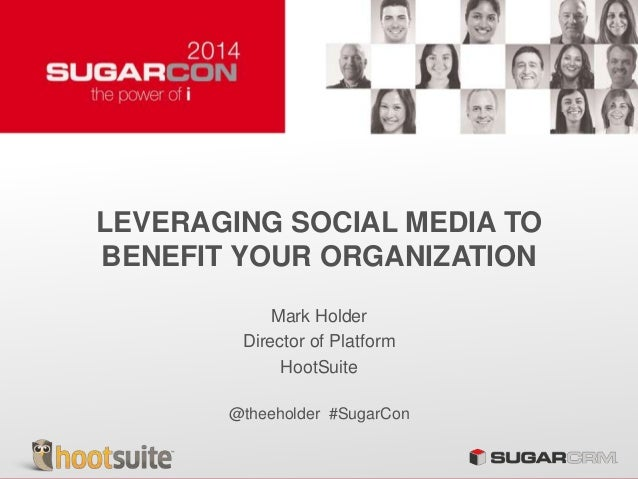 LEVERAGING SOCIAL MEDIA TO BENEFIT YOUR ORGANIZATION Mark Holder Director of Platform HootSuite @theeholder #SugarCon