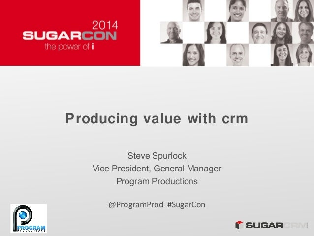 Producing value with crm Steve Spurlock Vice President, General Manager Program Productions @ProgramProd #SugarCon