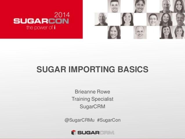 SUGAR IMPORTING BASICS Brieanne Rowe Training Specialist SugarCRM @SugarCRMu #SugarCon