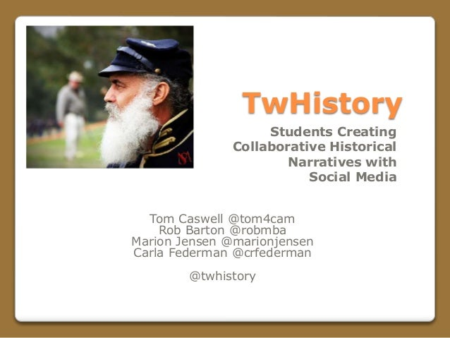 TwHistory Tom Caswell @tom4cam Rob Barton @robmba Marion Jensen @marionjensen Carla Federman @crfederman @twhistory Studen...