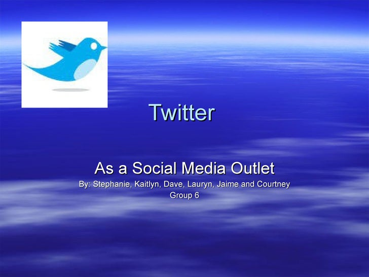 Twitter  As a Social Media Outlet By: Stephanie, Kaitlyn, Dave, Lauryn, Jaime and Courtney Group 6