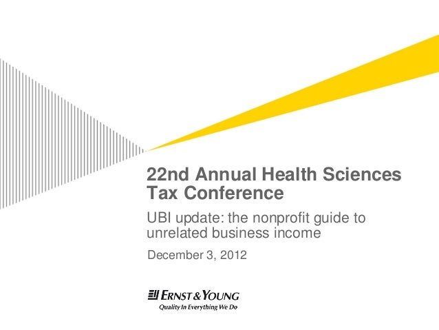 22nd Annual Health SciencesTax ConferenceUBI update: the nonprofit guide tounrelated business incomeDecember 3, 2012