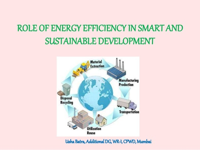 ROLE OF ENERGY EFFICIENCY IN SMART AND SUSTAINABLE DEVELOPMENT UshaBatra,AdditionalDG, WR-I, CPWD,Mumbai