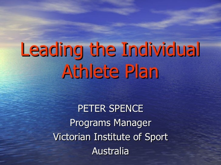 Leading the Individual Athlete Plan PETER SPENCE Programs Manager Victorian Institute of Sport Australia