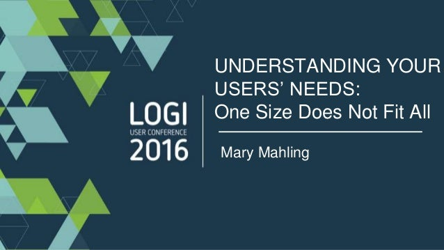UNDERSTANDING YOUR USERS' NEEDS: One Size Does Not Fit All Mary Mahling