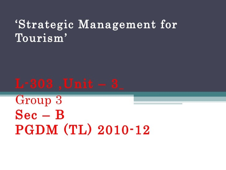 ' Strategic Management for Tourism' L-303 ,Unit – 3   Group 3 Sec – B PGDM (TL) 2010-12