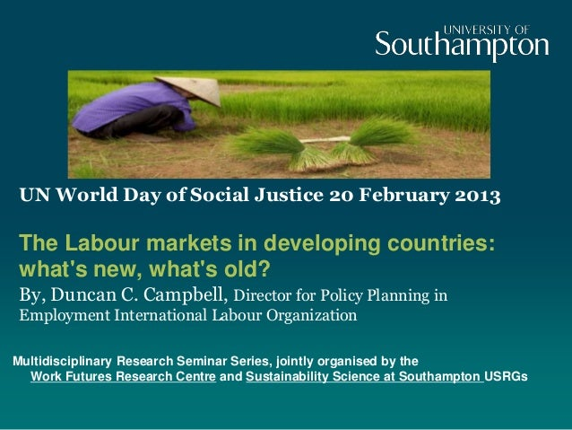 UN World Day of Social Justice 20 February 2013 The Labour markets in developing countries: whats new, whats old? By, Dunc...