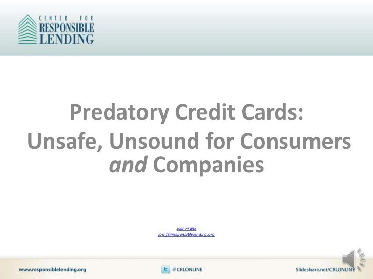 Predatory Credit Cards:Unsafe, Unsound for Consumers        and Companies                    Josh Frank           joshf@re...
